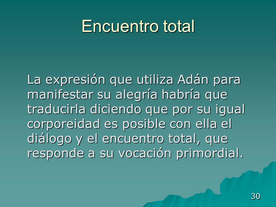 30 Encuentro total La expresión que utiliza Adán para manifestar su alegría habría que traducirla diciendo que por su igual corporeidad es posible con