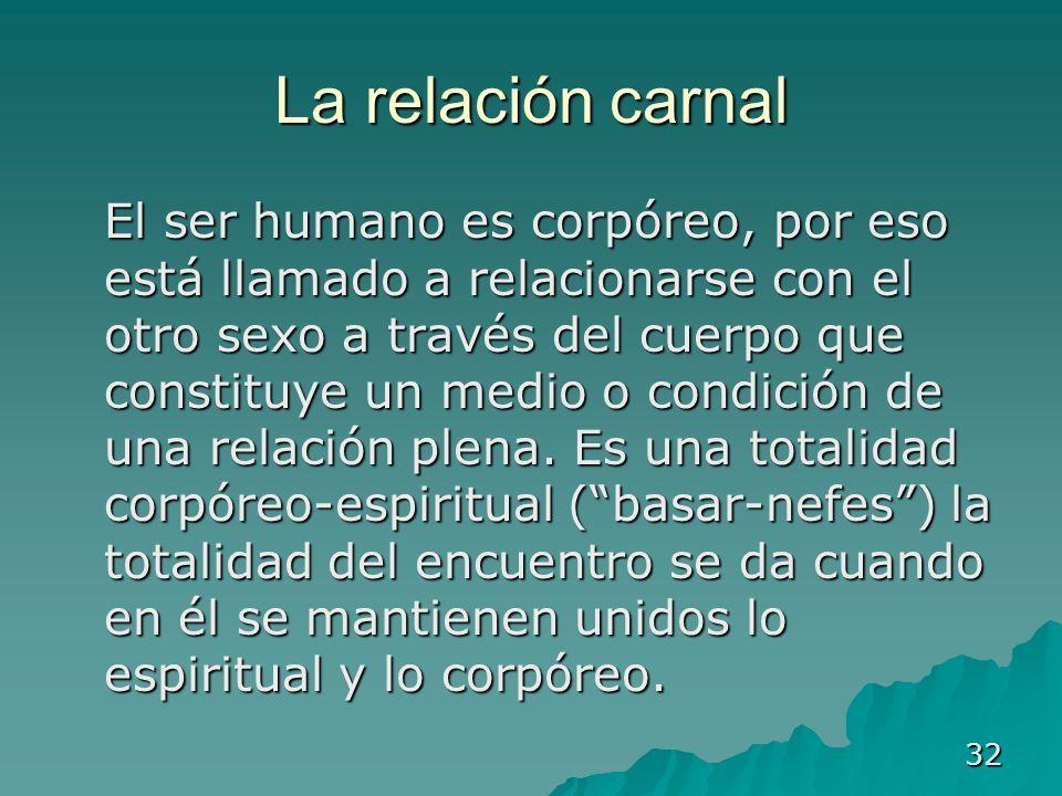 32 La relación carnal El ser humano es corpóreo, por eso está llamado a relacionarse con el otro sexo a través del cuerpo que constituye un medio o co