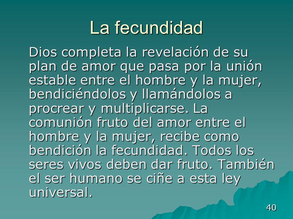 40 La fecundidad Dios completa la revelación de su plan de amor que pasa por la unión estable entre el hombre y la mujer, bendiciéndolos y llamándolos