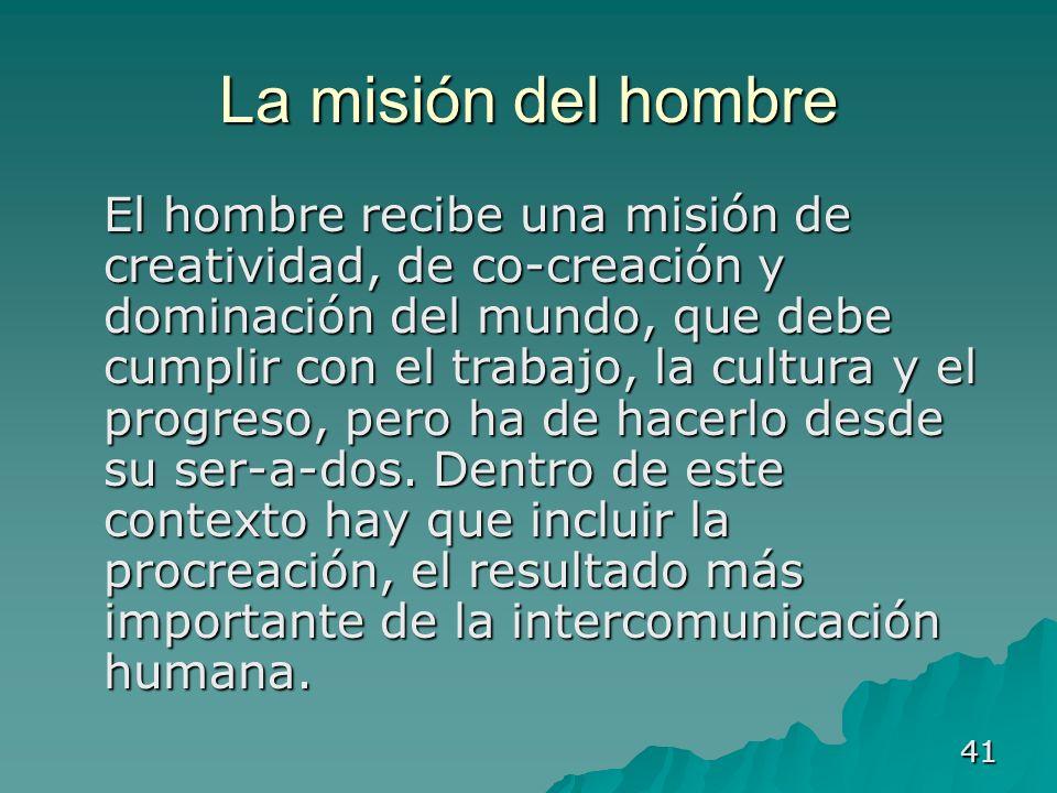 41 La misión del hombre El hombre recibe una misión de creatividad, de co-creación y dominación del mundo, que debe cumplir con el trabajo, la cultura