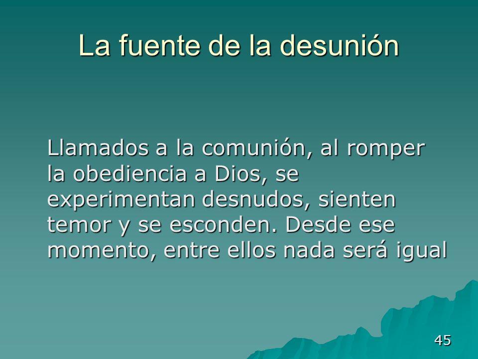 45 La fuente de la desunión Llamados a la comunión, al romper la obediencia a Dios, se experimentan desnudos, sienten temor y se esconden. Desde ese m