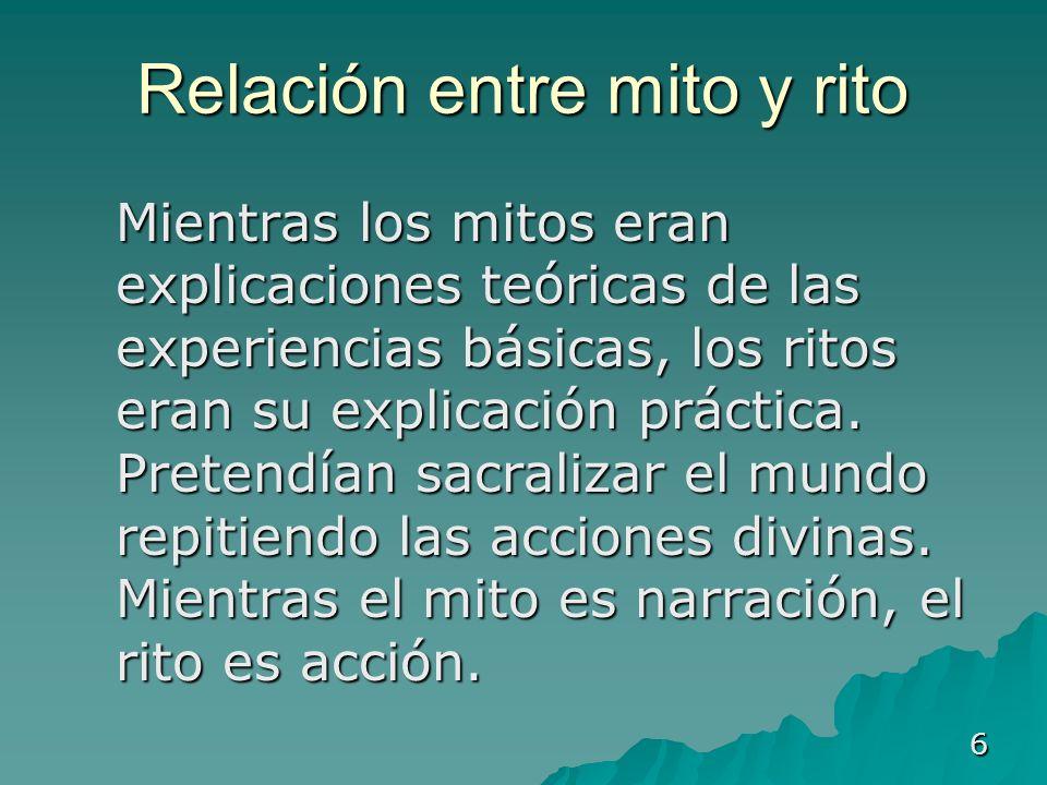 6 Relación entre mito y rito Mientras los mitos eran explicaciones teóricas de las experiencias básicas, los ritos eran su explicación práctica. Prete