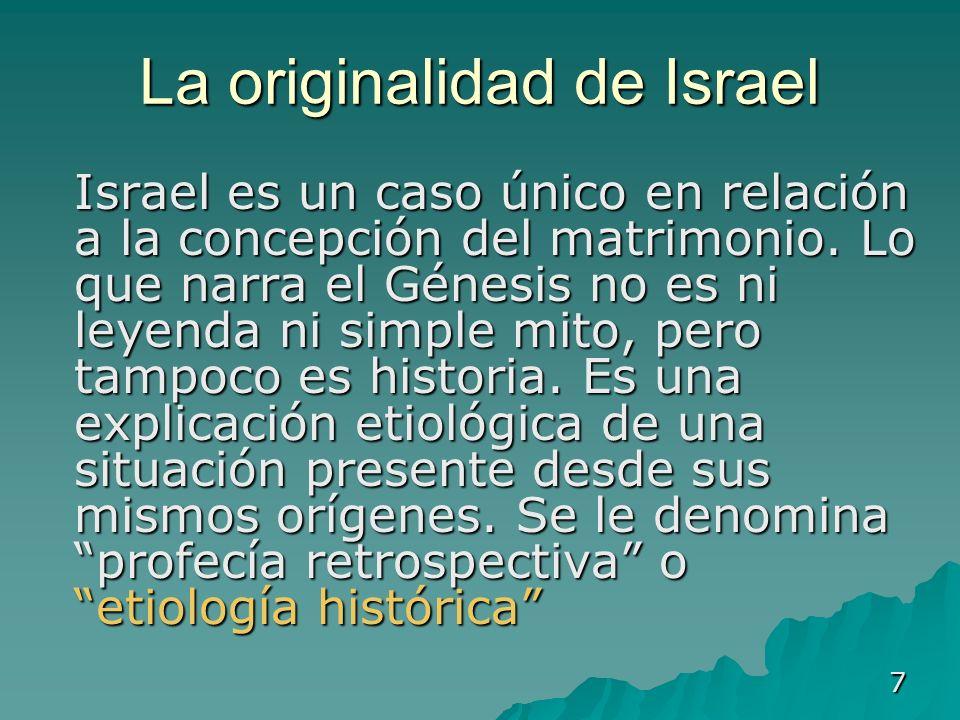 7 La originalidad de Israel Israel es un caso único en relación a la concepción del matrimonio. Lo que narra el Génesis no es ni leyenda ni simple mit