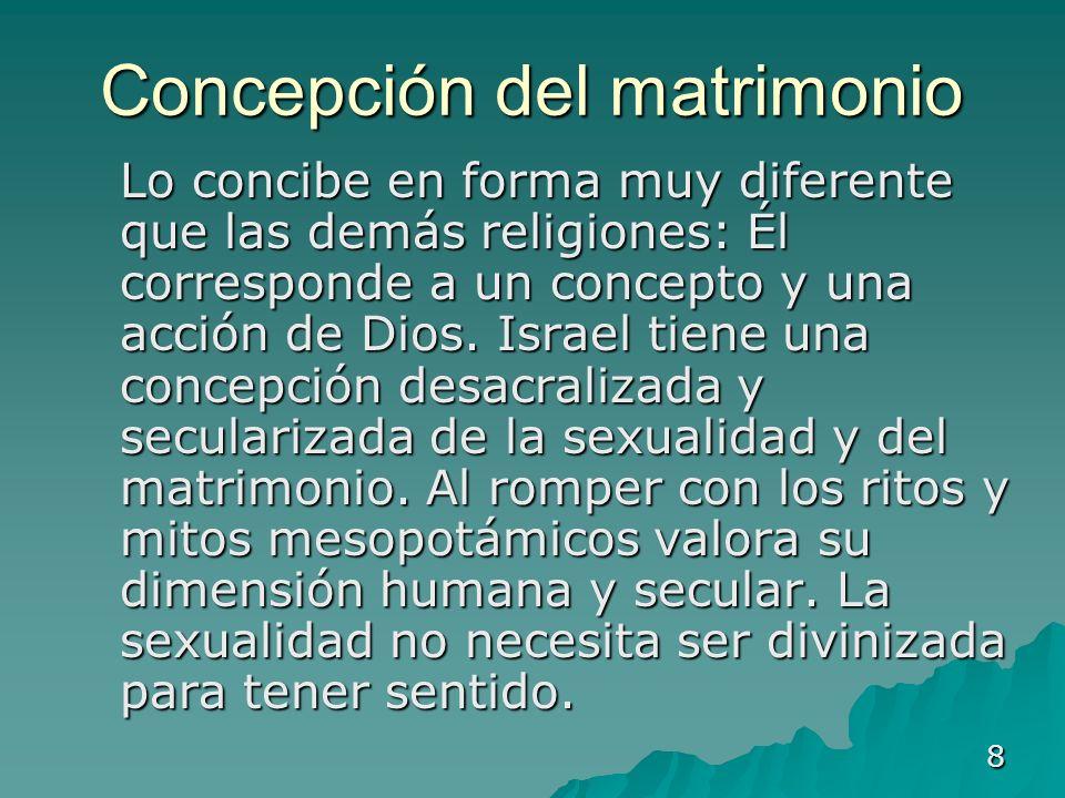 8 Concepción del matrimonio Lo concibe en forma muy diferente que las demás religiones: Él corresponde a un concepto y una acción de Dios. Israel tien