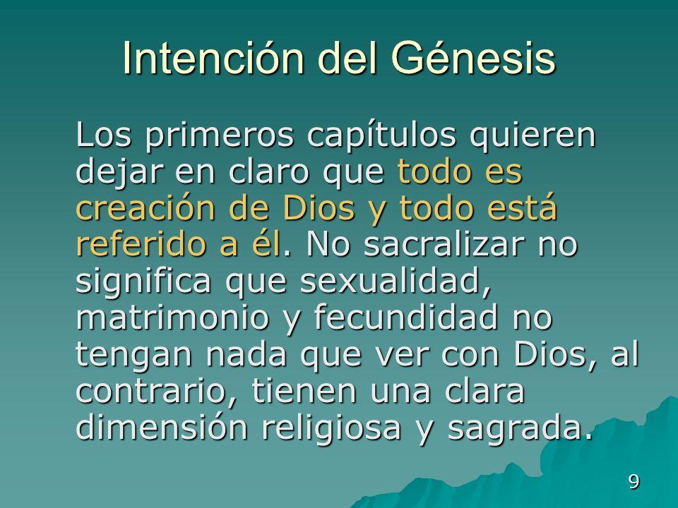 9 Intención del Génesis Los primeros capítulos quieren dejar en claro que todo es creación de Dios y todo está referido a él. No sacralizar no signifi