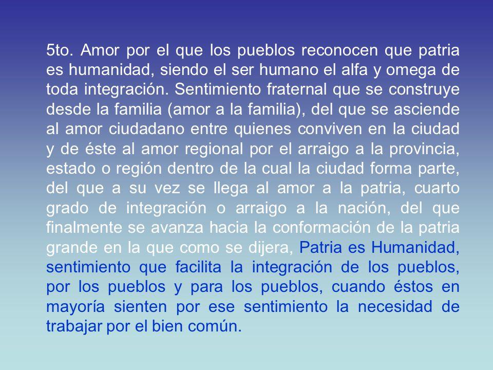5to. Amor por el que los pueblos reconocen que patria es humanidad, siendo el ser humano el alfa y omega de toda integración. Sentimiento fraternal qu