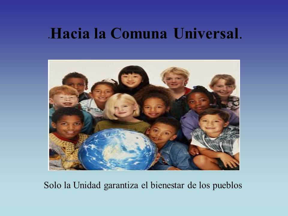 . Hacia la Comuna Universal. Solo la Unidad garantiza el bienestar de los pueblos