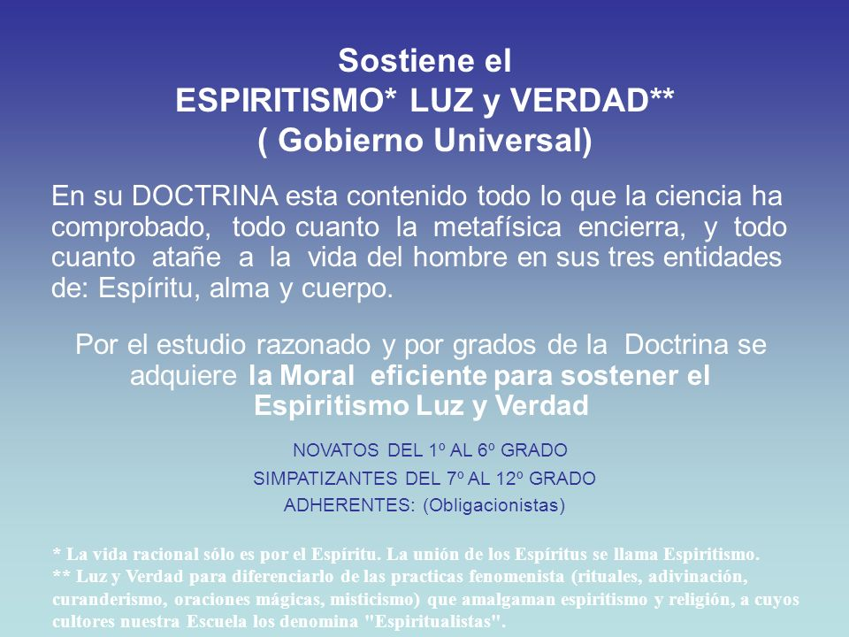 Sostiene el ESPIRITISMO* LUZ y VERDAD** ( Gobierno Universal) Por el estudio razonado y por grados de la Doctrina se adquiere la Moral eficiente para