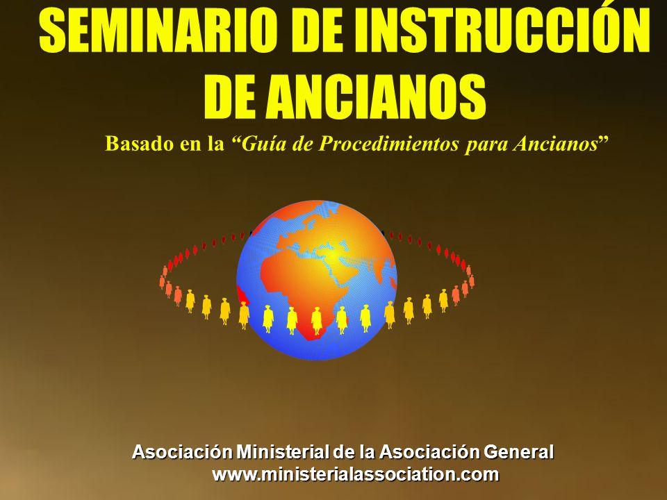 SEMINARIO DE INSTRUCCIÓN DE ANCIANOS Basado en la Guía de Procedimientos para Ancianos Asociación Ministerial de la Asociación General www.ministerial