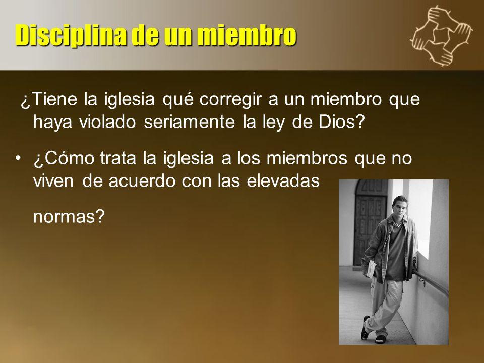 Disciplina de un miembro ¿Tiene la iglesia qué corregir a un miembro que haya violado seriamente la ley de Dios? ¿Cómo trata la iglesia a los miembros