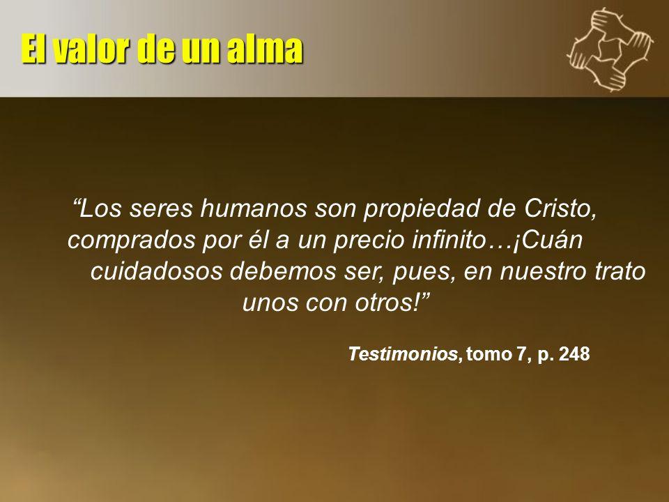 Los seres humanos son propiedad de Cristo, comprados por él a un precio infinito…¡Cuán cuidadosos debemos ser, pues, en nuestro trato unos con otros!