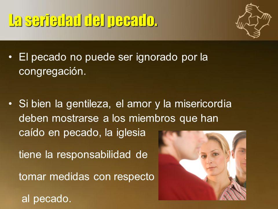 El pecado no puede ser ignorado por la congregación. Si bien la gentileza, el amor y la misericordia deben mostrarse a los miembros que han caído en p