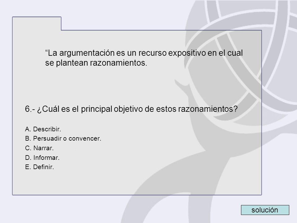La argumentación es un recurso expositivo en el cual se plantean razonamientos. 6.- ¿Cuál es el principal objetivo de estos razonamientos? A. Describi