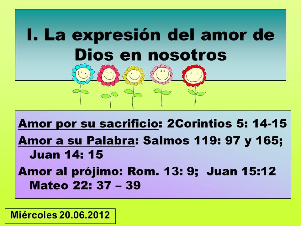 I. La expresión del amor de Dios en nosotros Amor por su sacrificio: 2Corintios 5: 14-15 Amor a su Palabra: Salmos 119: 97 y 165; Juan 14: 15 Amor al