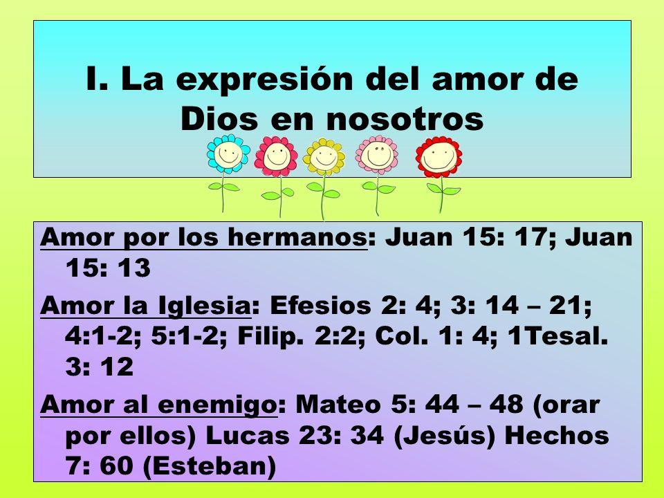 I. La expresión del amor de Dios en nosotros Amor por los hermanos: Juan 15: 17; Juan 15: 13 Amor la Iglesia: Efesios 2: 4; 3: 14 – 21; 4:1-2; 5:1-2;