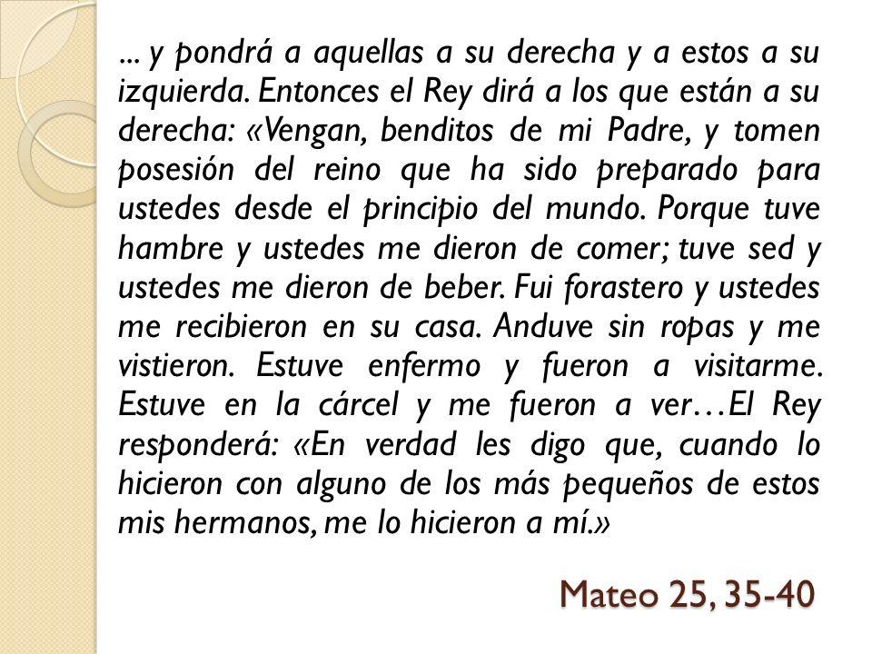 Mateo 25, 35-40... y pondrá a aquellas a su derecha y a estos a su izquierda. Entonces el Rey dirá a los que están a su derecha: «Vengan, benditos de