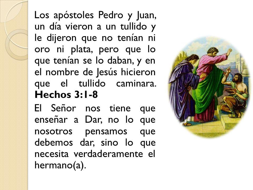 Los apóstoles Pedro y Juan, un día vieron a un tullido y le dijeron que no tenían ni oro ni plata, pero que lo que tenían se lo daban, y en el nombre