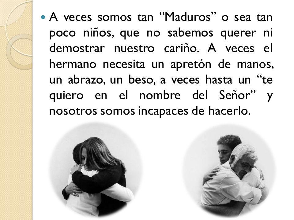 A veces somos tan Maduros o sea tan poco niños, que no sabemos querer ni demostrar nuestro cariño. A veces el hermano necesita un apretón de manos, un