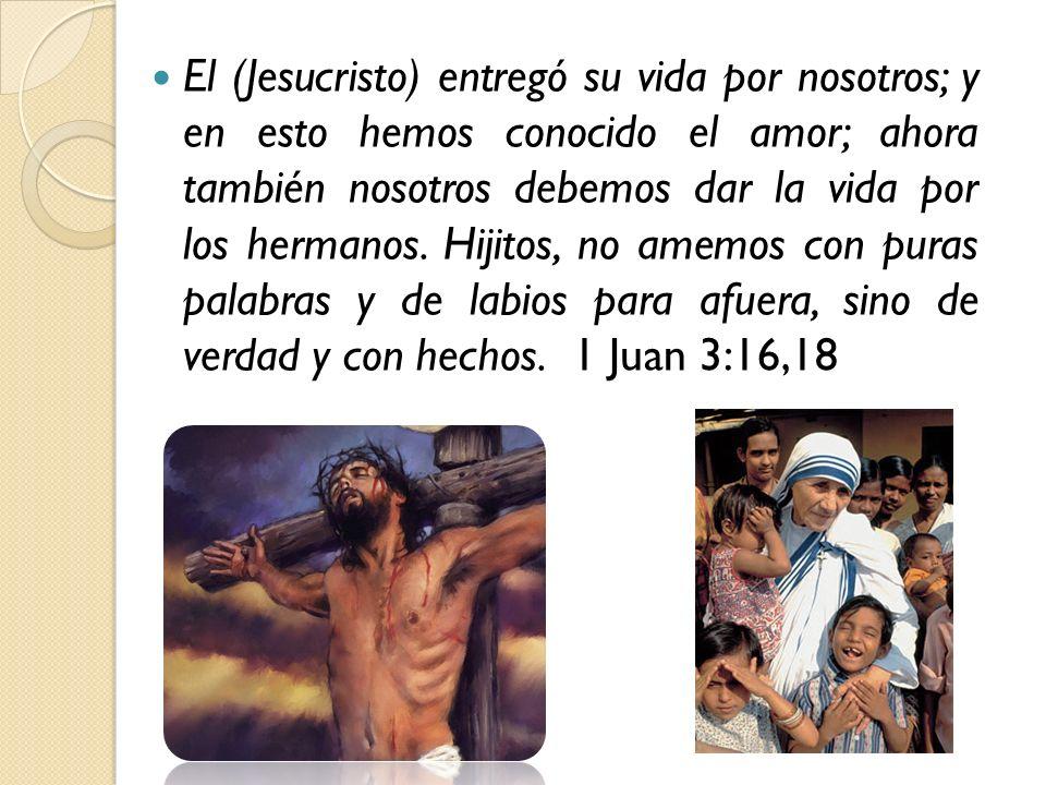 El (Jesucristo) entregó su vida por nosotros; y en esto hemos conocido el amor; ahora también nosotros debemos dar la vida por los hermanos. Hijitos,