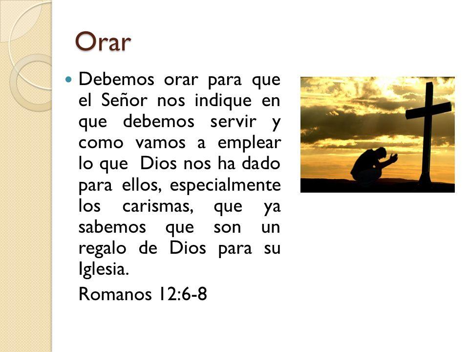 Orar Debemos orar para que el Señor nos indique en que debemos servir y como vamos a emplear lo que Dios nos ha dado para ellos, especialmente los car