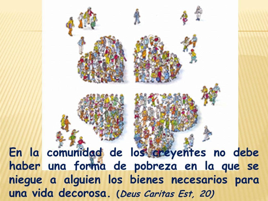 En la comunidad de los creyentes no debe haber una forma de pobreza en la que se niegue a alguien los bienes necesarios para una vida decorosa. (Deus