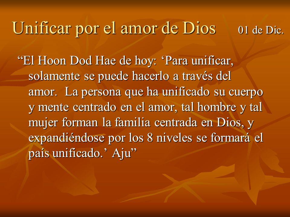 Unificar por el amor de Dios 01 de Dic. El Hoon Dod Hae de hoy: Para unificar, solamente se puede hacerlo a través del amor. La persona que ha unifica
