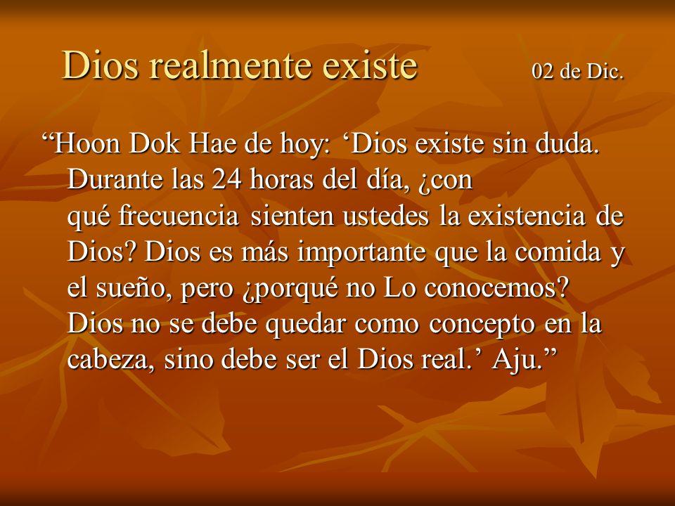 Dios realmente existe 02 de Dic. Dios realmente existe 02 de Dic. Hoon Dok Hae de hoy: Dios existe sin duda. Durante las 24 horas del día, ¿con qué fr