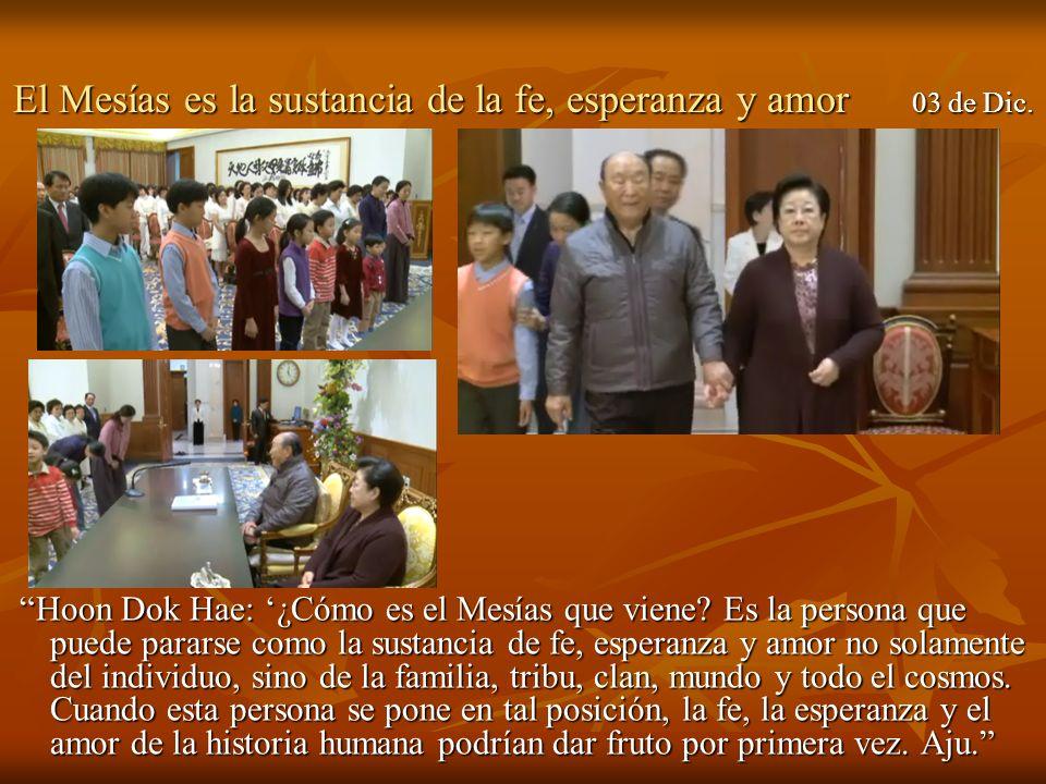 El Mesías es la sustancia de la fe, esperanza y amor 03 de Dic. Hoon Dok Hae: ¿Cómo es el Mesías que viene? Es la persona que puede pararse como la su