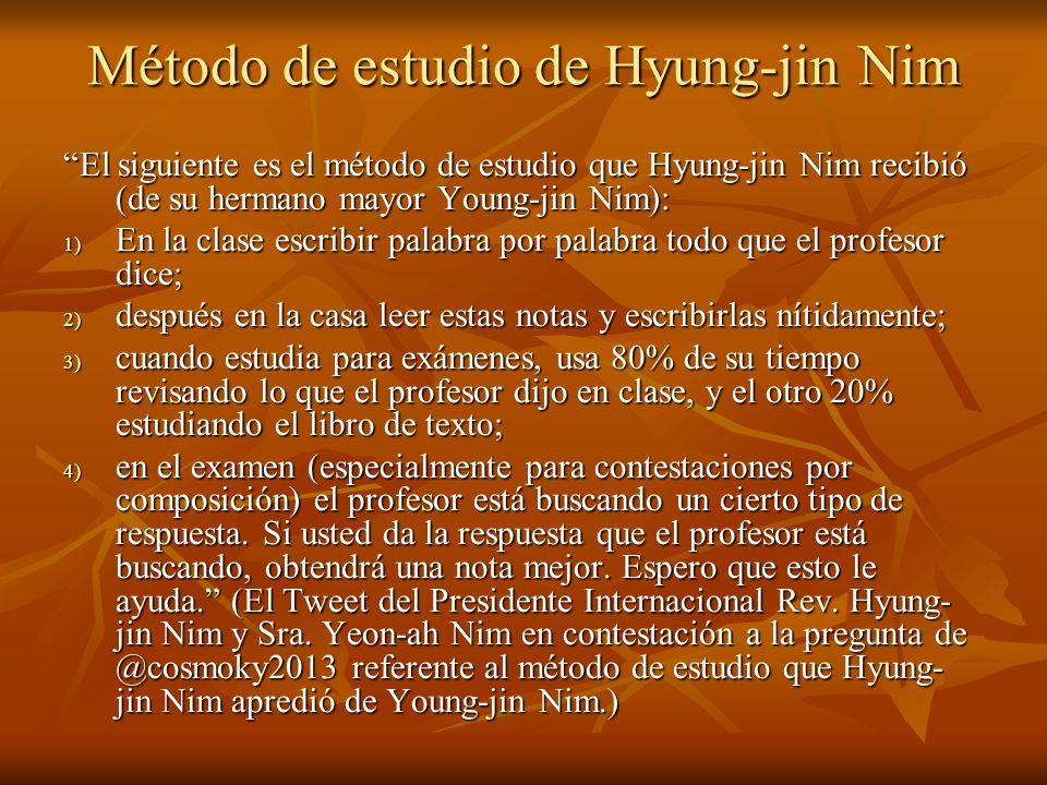 Método de estudio de Hyung-jin Nim El siguiente es el método de estudio que Hyung-jin Nim recibió (de su hermano mayor Young-jin Nim): 1) En la clase escribir palabra por palabra todo que el profesor dice; 2) después en la casa leer estas notas y escribirlas nítidamente; 3) cuando estudia para exámenes, usa 80% de su tiempo revisando lo que el profesor dijo en clase, y el otro 20% estudiando el libro de texto; 4) en el examen (especialmente para contestaciones por composición) el profesor está buscando un cierto tipo de respuesta.