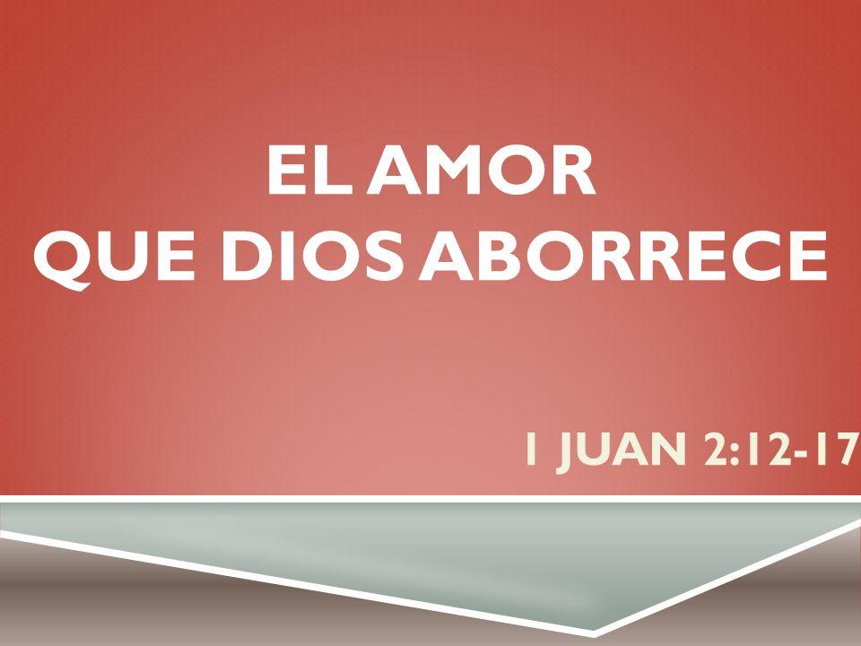 EL AMOR QUE DIOS ABORRECE 1 JUAN 2:12-17