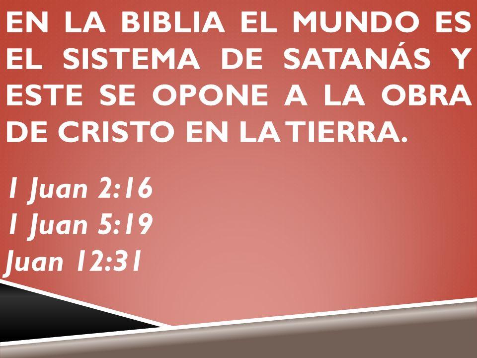 EN LA BIBLIA EL MUNDO ES EL SISTEMA DE SATANÁS Y ESTE SE OPONE A LA OBRA DE CRISTO EN LA TIERRA. 1 Juan 2:16 1 Juan 5:19 Juan 12:31
