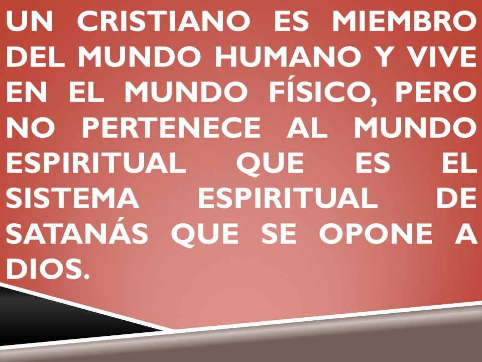 UN CRISTIANO ES MIEMBRO DEL MUNDO HUMANO Y VIVE EN EL MUNDO FÍSICO, PERO NO PERTENECE AL MUNDO ESPIRITUAL QUE ES EL SISTEMA ESPIRITUAL DE SATANÁS QUE