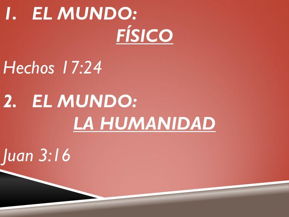 1.EL MUNDO: FÍSICO Hechos 17:24 2.EL MUNDO: LA HUMANIDAD Juan 3:16