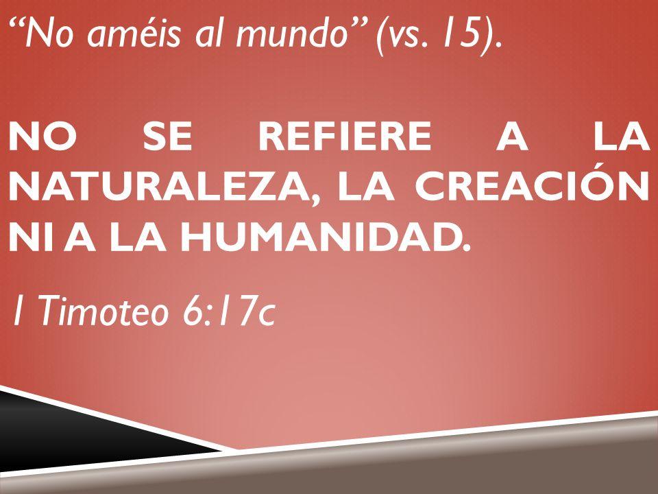No améis al mundo (vs. 15). NO SE REFIERE A LA NATURALEZA, LA CREACIÓN NI A LA HUMANIDAD. 1 Timoteo 6:17c