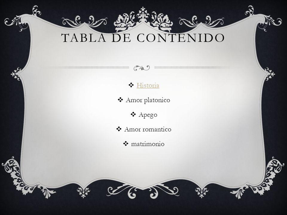 TABLA DE CONTENIDO Historia Amor platonico Apego Amor romantico matrimonio