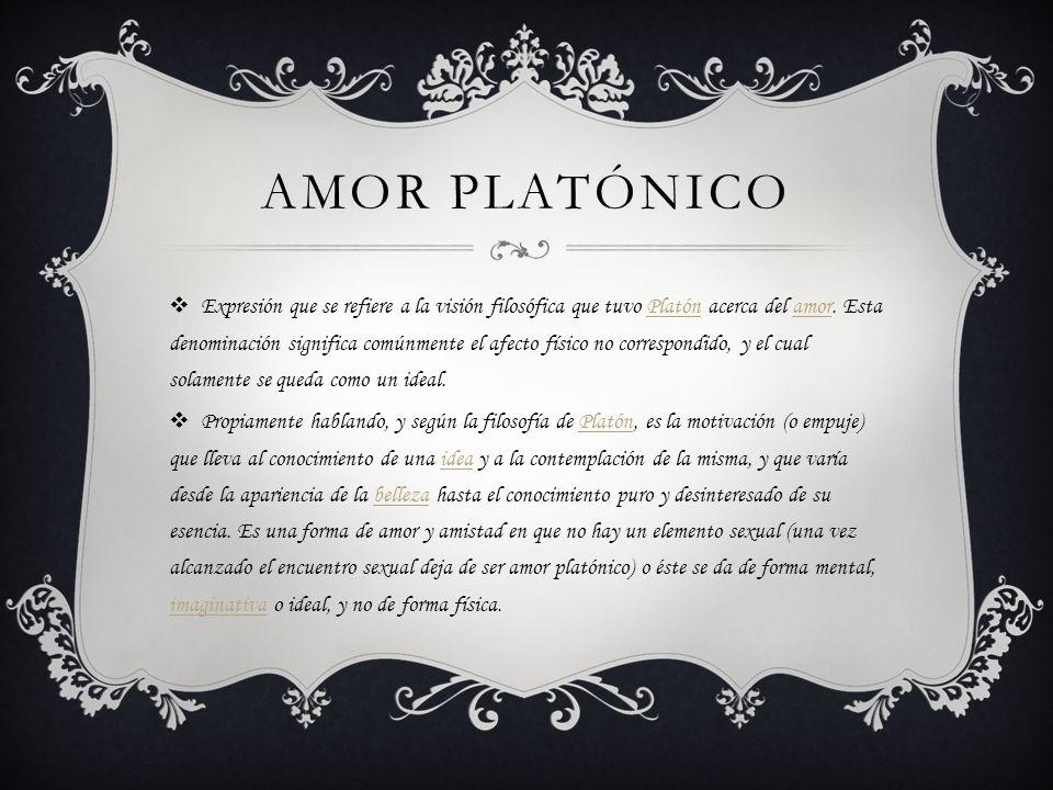 AMOR PLATÓNICO Expresión que se refiere a la visión filosófica que tuvo Platón acerca del amor. Esta denominación significa comúnmente el afecto físic