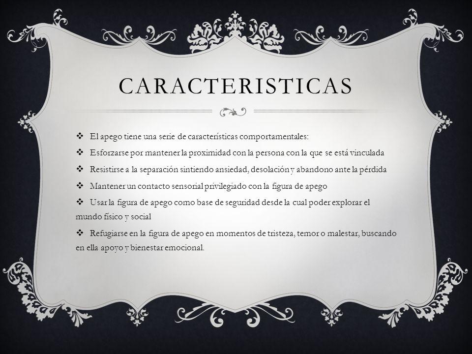 CARACTERISTICAS El apego tiene una serie de características comportamentales: Esforzarse por mantener la proximidad con la persona con la que se está