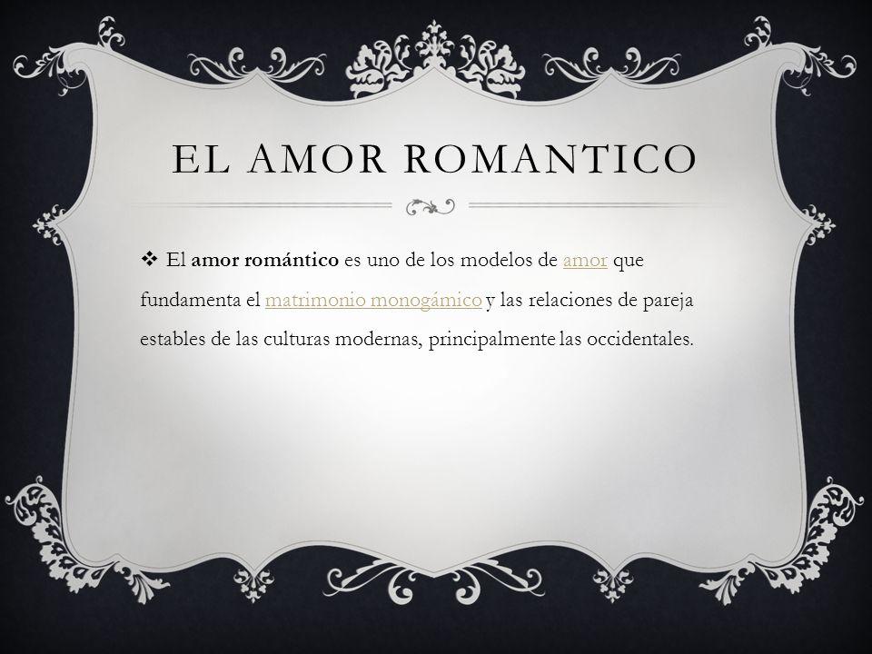 EL AMOR ROMANTICO El amor romántico es uno de los modelos de amor que fundamenta el matrimonio monogámico y las relaciones de pareja estables de las culturas modernas, principalmente las occidentales.amormatrimonio monogámico
