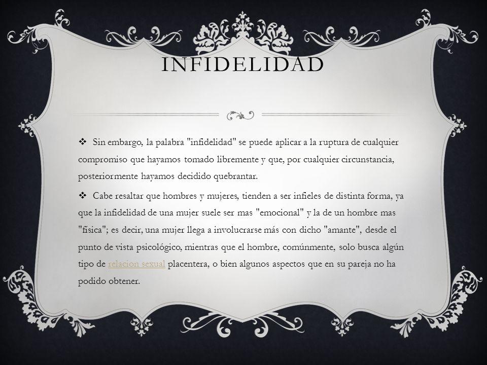 INFIDELIDAD Sin embargo, la palabra infidelidad se puede aplicar a la ruptura de cualquier compromiso que hayamos tomado libremente y que, por cualquier circunstancia, posteriormente hayamos decidido quebrantar.