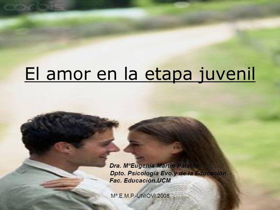 El amor en la etapa juvenil Dra. MªEugenia Martín Palacio Dpto. Psicología Evo.y de la Educación. Fac. Educación.UCM Mª.E.M.P.-UNIOVI.2008