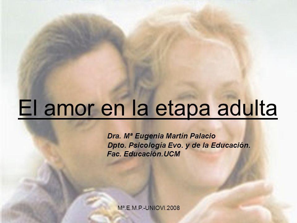 El amor en la etapa adulta Dra. Mª Eugenia Martín Palacio Dpto. Psicología Evo. y de la Educación. Fac. Educación.UCM Mª.E.M.P.-UNIOVI.2008