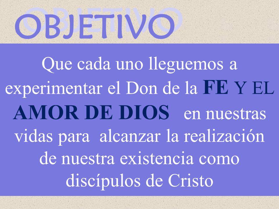OBJETIVO OBJETIVO Que cada uno lleguemos a experimentar el Don de la FE Y EL AMOR DE DIOS en nuestras vidas para alcanzar la realización de nuestra existencia como discípulos de Cristo