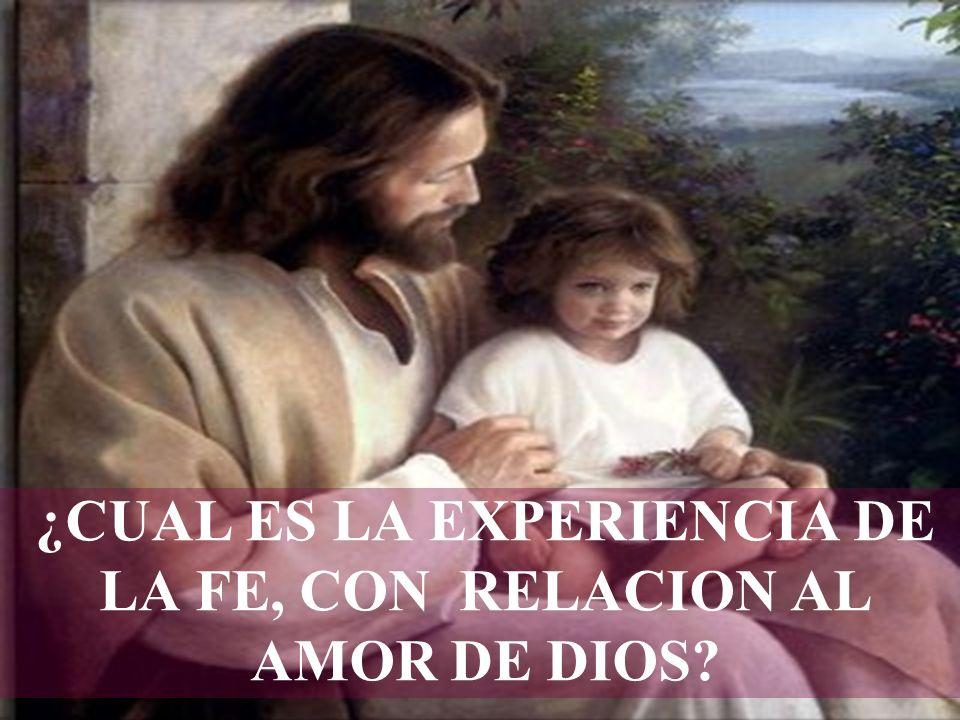 ¿CUAL ES LA EXPERIENCIA DE LA FE, CON RELACION AL AMOR DE DIOS?