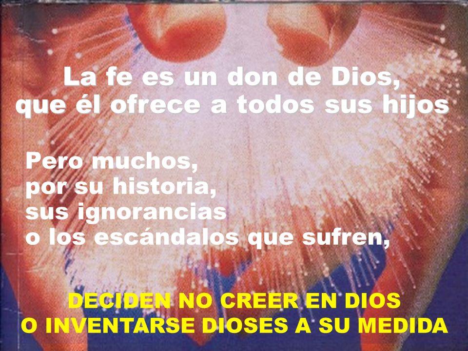 DECIDEN NO CREER EN DIOS O INVENTARSE DIOSES A SU MEDIDA La fe es un don de Dios, que él ofrece a todos sus hijos Pero muchos, por su historia, sus ignorancias o los escándalos que sufren,