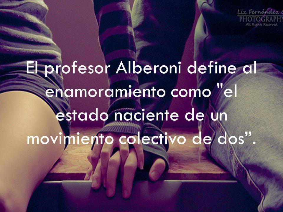 El profesor Alberoni define al enamoramiento como el estado naciente de un movimiento colectivo de dos.