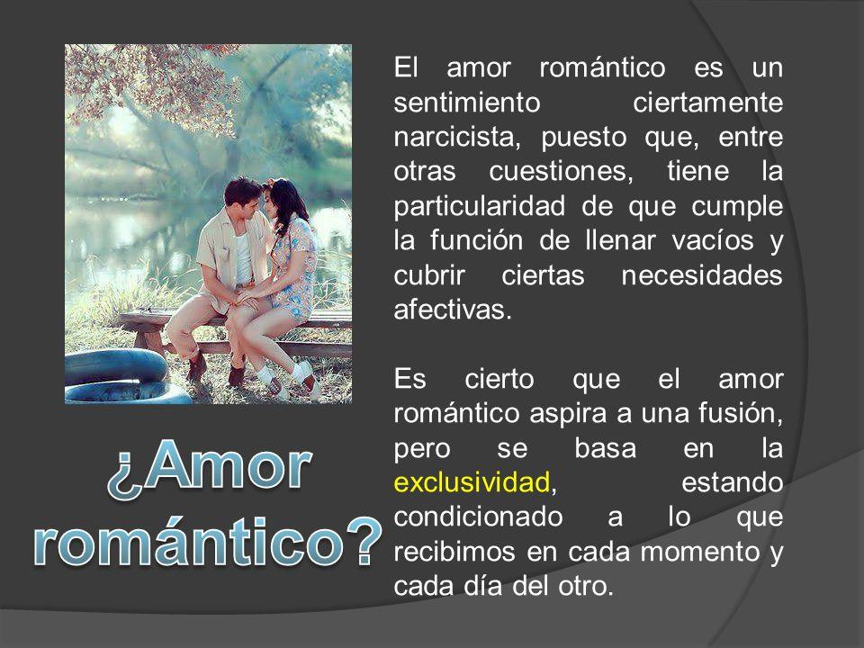 El amor romántico es un sentimiento ciertamente narcicista, puesto que, entre otras cuestiones, tiene la particularidad de que cumple la función de llenar vacíos y cubrir ciertas necesidades afectivas.
