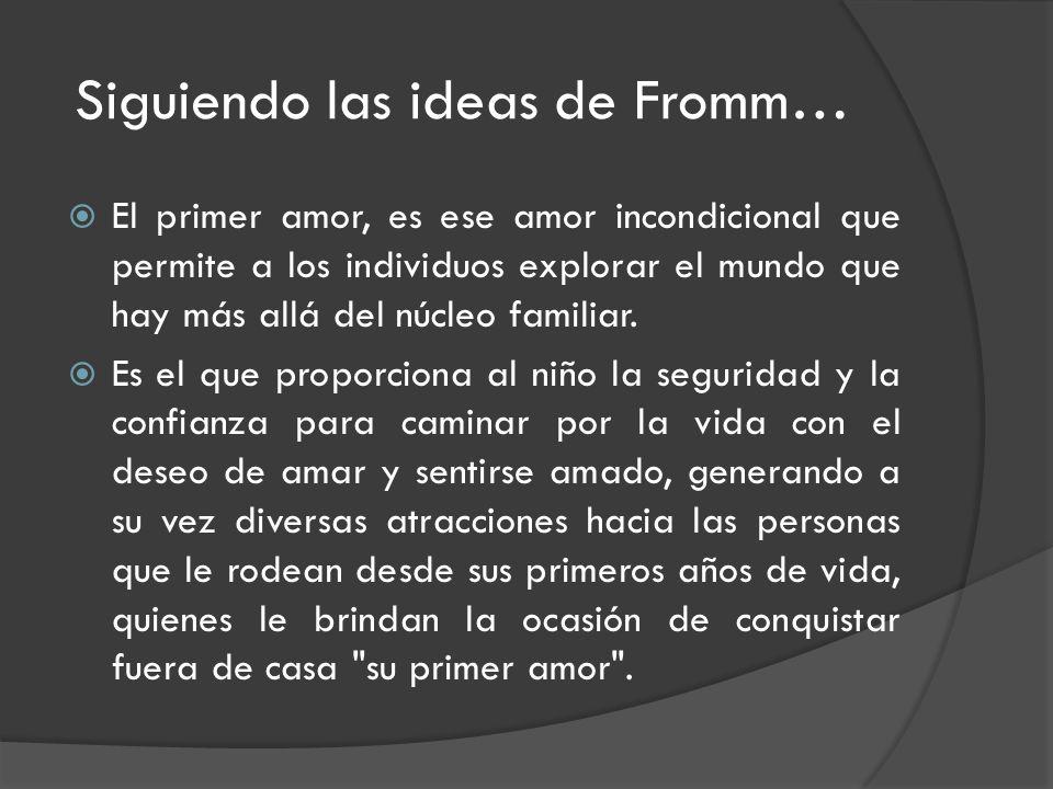 Siguiendo las ideas de Fromm… El primer amor, es ese amor incondicional que permite a los individuos explorar el mundo que hay más allá del núcleo familiar.