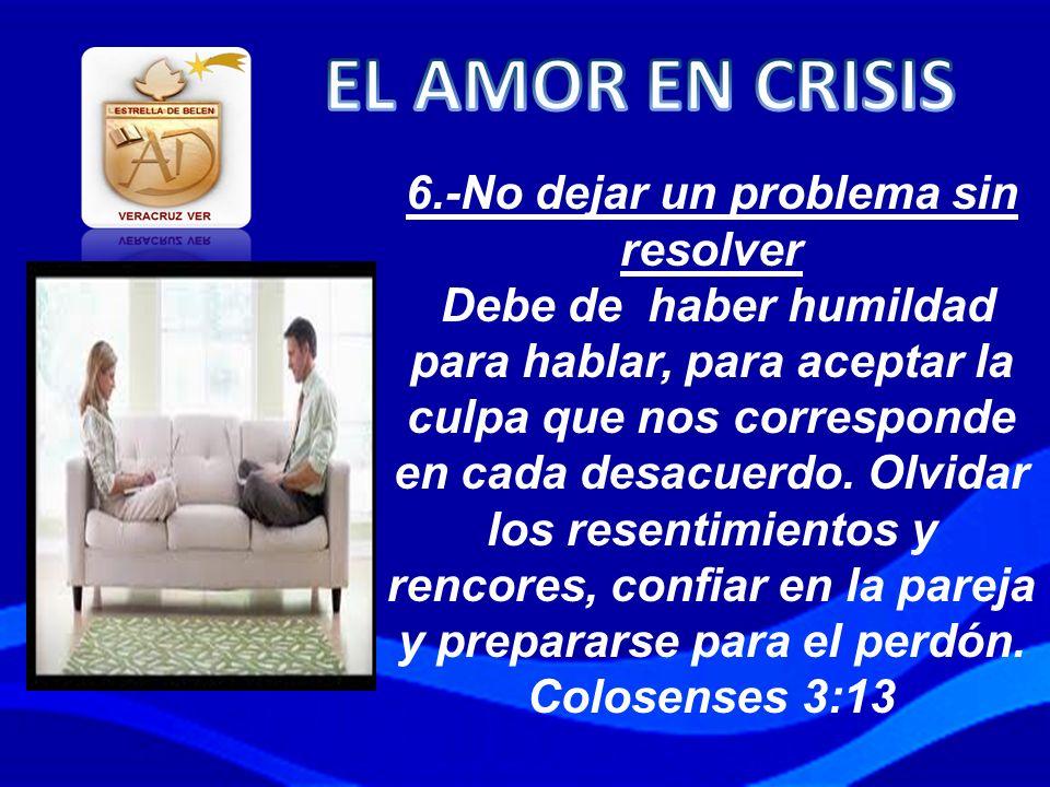 6.-No dejar un problema sin resolver Debe de haber humildad para hablar, para aceptar la culpa que nos corresponde en cada desacuerdo. Olvidar los res