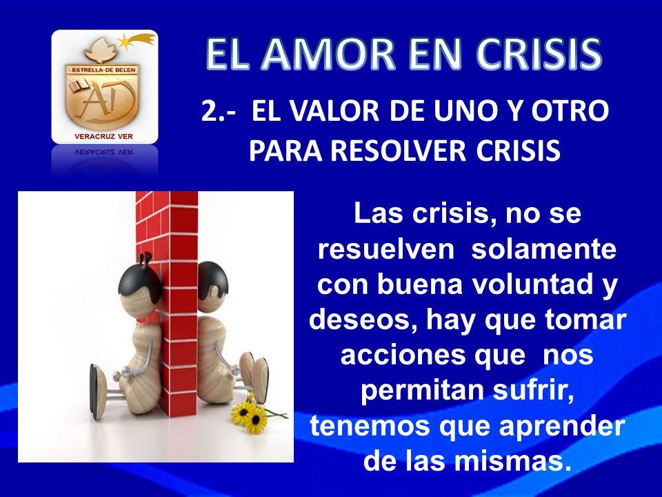 2.- EL VALOR DE UNO Y OTRO PARA RESOLVER CRISIS Las crisis, no se resuelven solamente con buena voluntad y deseos, hay que tomar acciones que nos perm