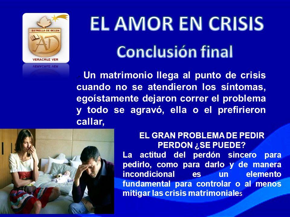 .- Un matrimonio llega al punto de crisis cuando no se atendieron los síntomas, egoístamente dejaron correr el problema y todo se agravó, ella o el pr